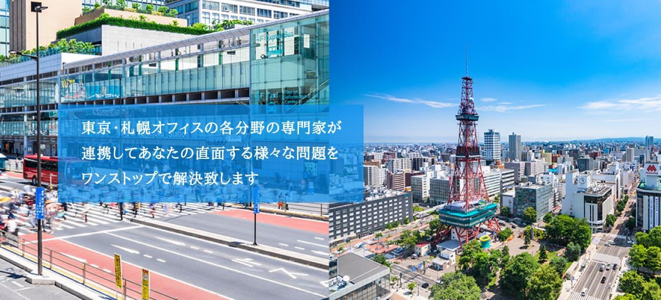 東京・札幌オフィスの各分野の専門家が連携してあなたの直面する様々な問題をワンストップで解決致します